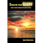 Show Me Your Glory:  How to Live Radiantly in Dark Times by Jack Sheffield